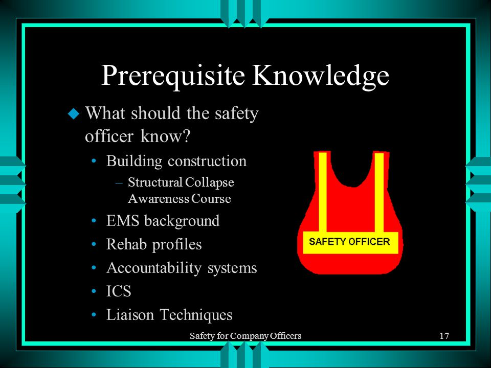 Safety for Company Officers17 Prerequisite Knowledge u What should the safety officer know.