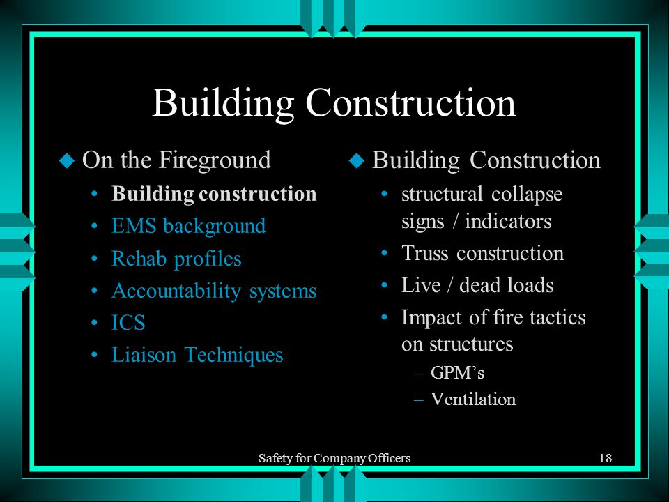 Safety for Company Officers18 Building Construction u On the Fireground Building construction EMS background Rehab profiles Accountability systems ICS Liaison Techniques u Building Construction structural collapse signs / indicators Truss construction Live / dead loads Impact of fire tactics on structures –GPM's –Ventilation