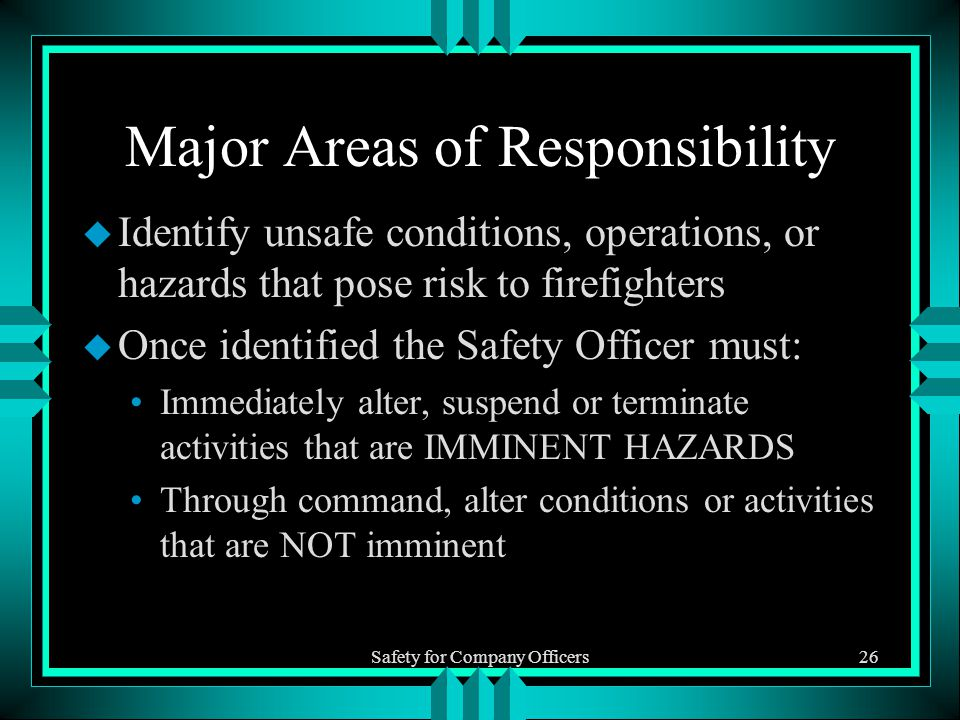 Safety for Company Officers26 Major Areas of Responsibility u Identify unsafe conditions, operations, or hazards that pose risk to firefighters u Once identified the Safety Officer must: Immediately alter, suspend or terminate activities that are IMMINENT HAZARDS Through command, alter conditions or activities that are NOT imminent
