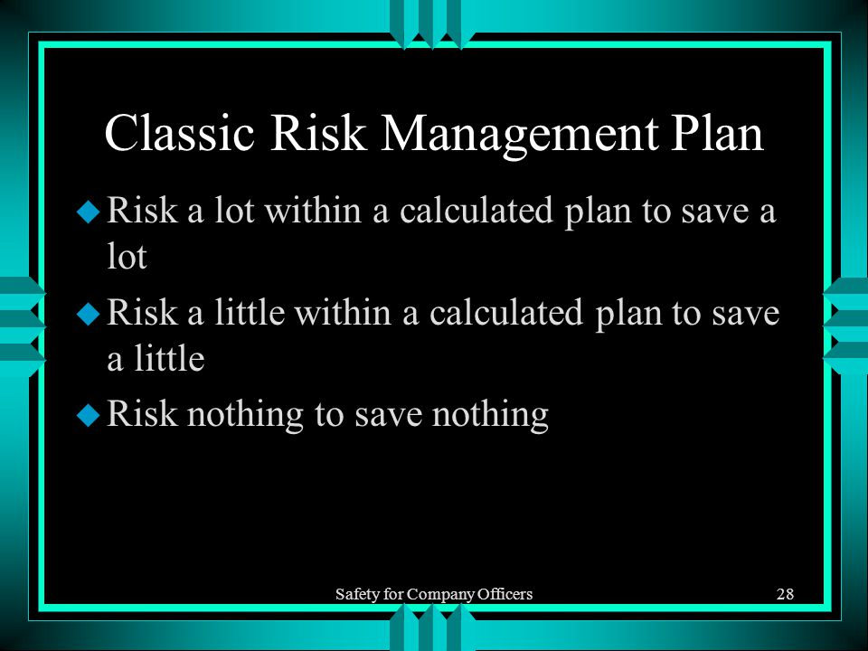 Safety for Company Officers28 Classic Risk Management Plan u Risk a lot within a calculated plan to save a lot u Risk a little within a calculated plan to save a little u Risk nothing to save nothing