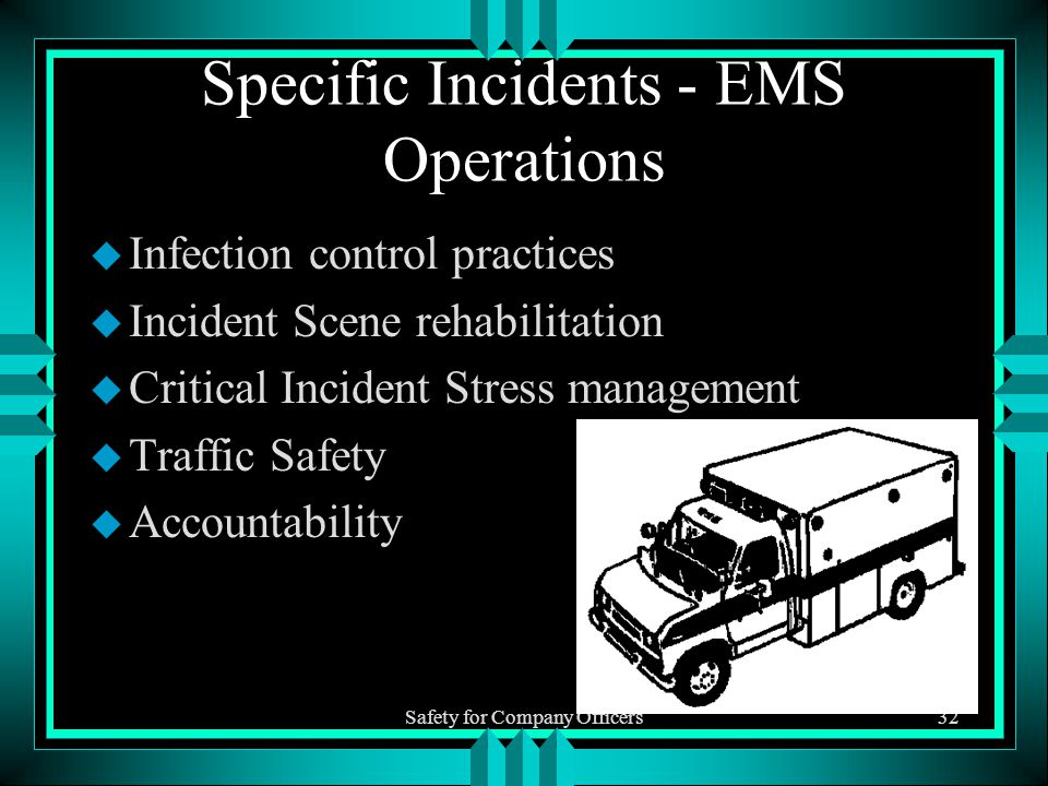 Safety for Company Officers32 Specific Incidents - EMS Operations u Infection control practices u Incident Scene rehabilitation u Critical Incident Stress management u Traffic Safety u Accountability