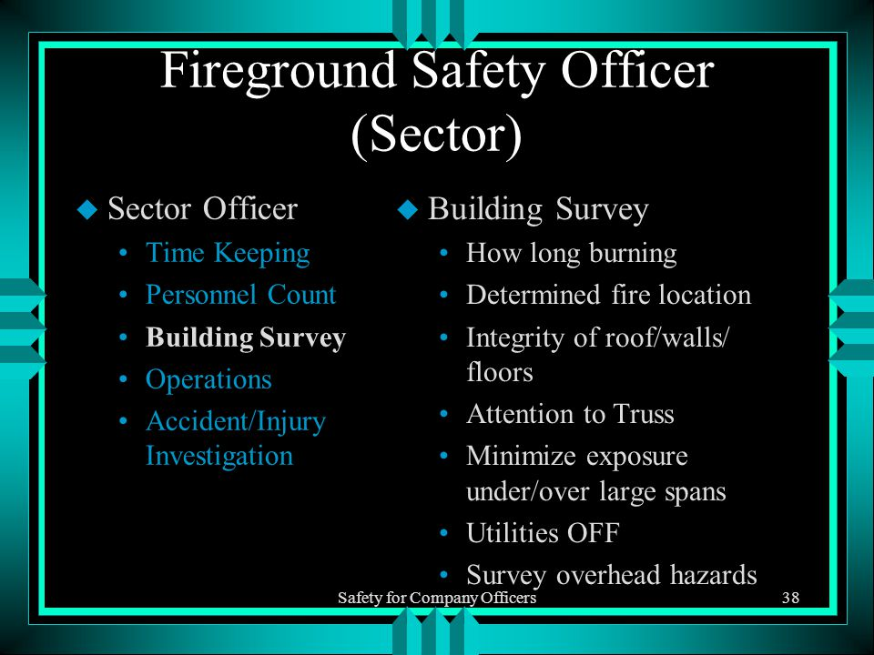 Safety for Company Officers38 Fireground Safety Officer (Sector) u Sector Officer Time Keeping Personnel Count Building Survey Operations Accident/Injury Investigation u Building Survey How long burning Determined fire location Integrity of roof/walls/ floors Attention to Truss Minimize exposure under/over large spans Utilities OFF Survey overhead hazards