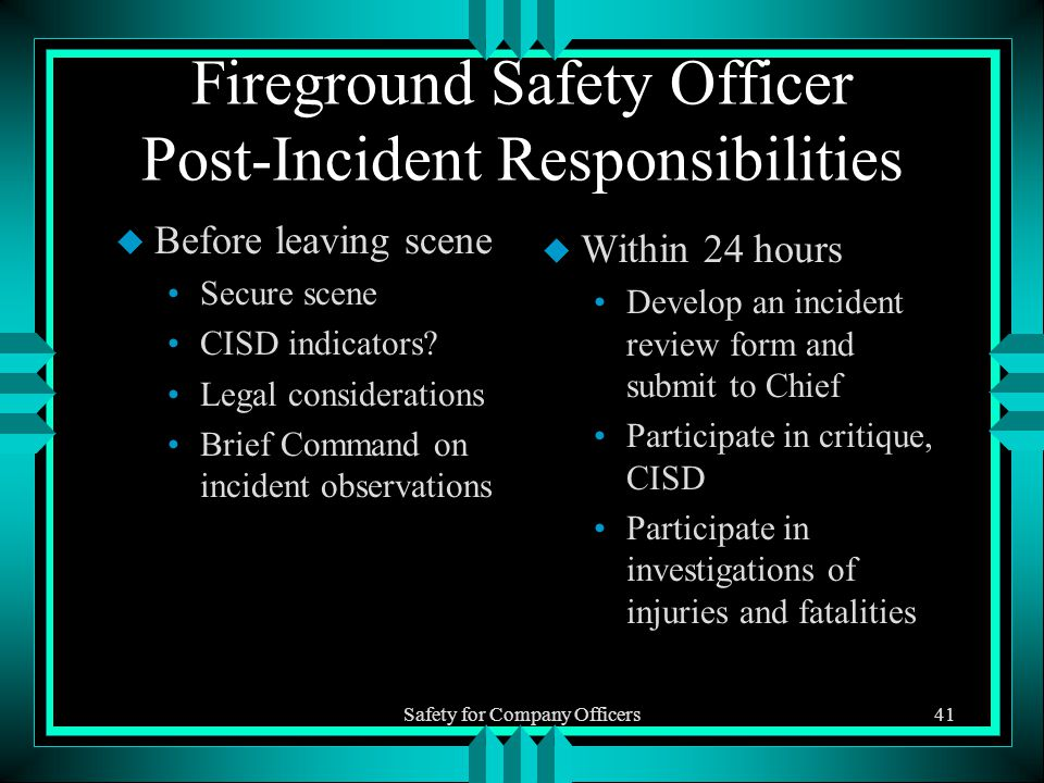 Safety for Company Officers41 Fireground Safety Officer Post-Incident Responsibilities u Before leaving scene Secure scene CISD indicators.