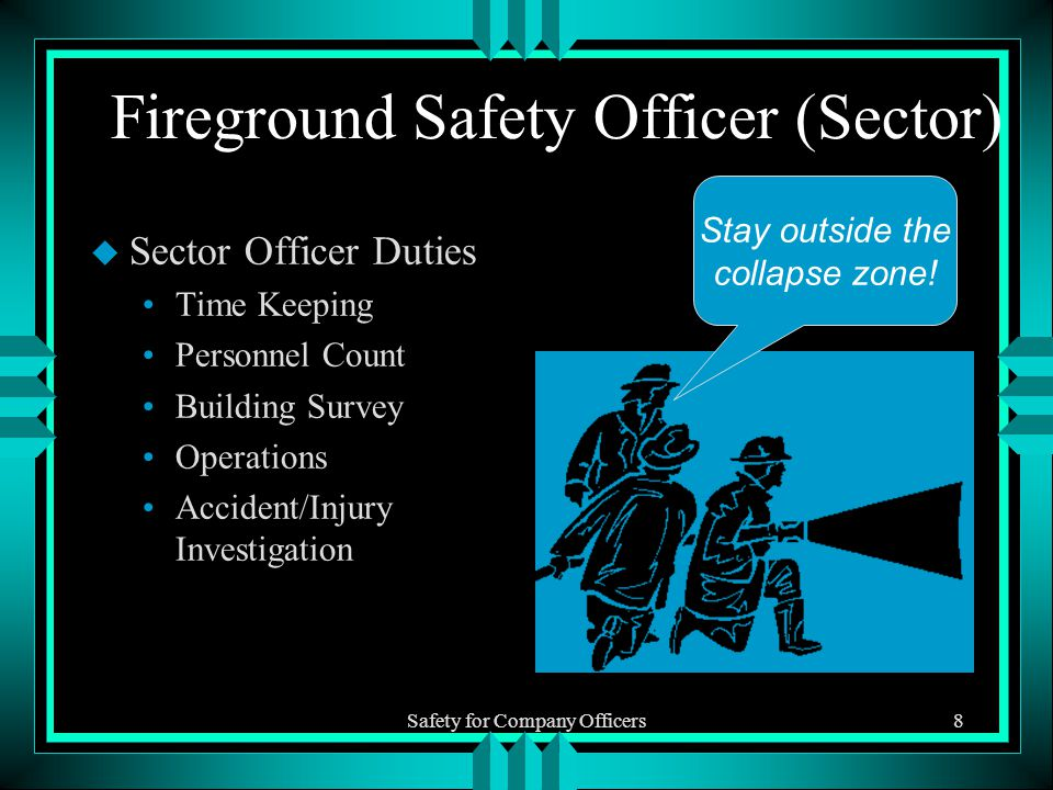 Safety for Company Officers8 Fireground Safety Officer (Sector) u Sector Officer Duties Time Keeping Personnel Count Building Survey Operations Accident/Injury Investigation Stay outside the collapse zone!