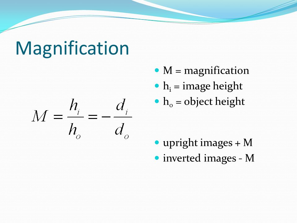 Magnification M = magnification h i = image height h o = object height upright images + M inverted images - M