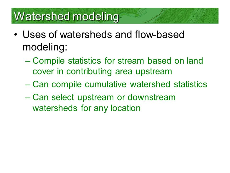 Watershed modeling Uses of watersheds and flow-based modeling: –Compile statistics for stream based on land cover in contributing area upstream –Can compile cumulative watershed statistics –Can select upstream or downstream watersheds for any location