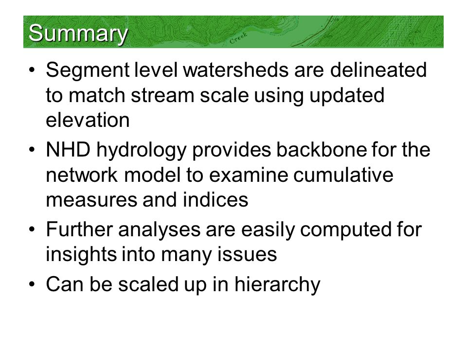 Summary Segment level watersheds are delineated to match stream scale using updated elevation NHD hydrology provides backbone for the network model to examine cumulative measures and indices Further analyses are easily computed for insights into many issues Can be scaled up in hierarchy