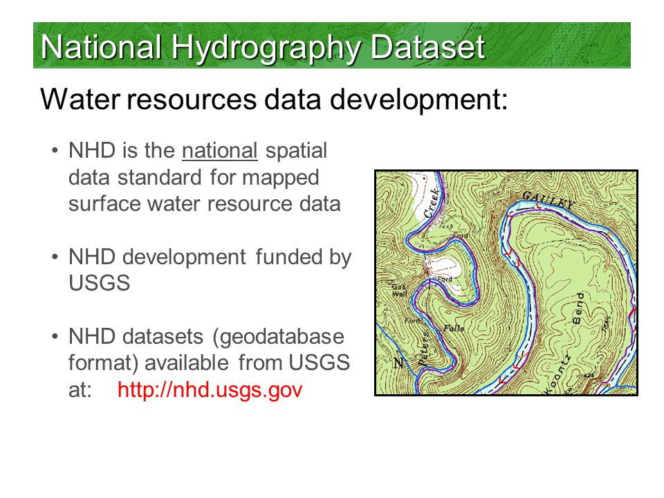 National Hydrography Dataset Water resources data development: NHD is the national spatial data standard for mapped surface water resource data NHD development funded by USGS NHD datasets (geodatabase format) available from USGS at:
