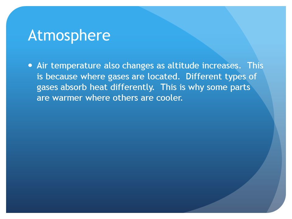 Atmosphere Air temperature also changes as altitude increases.