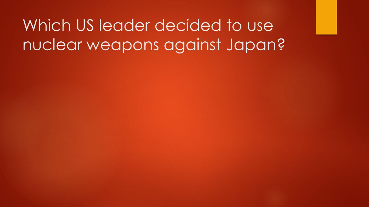 Which US leader decided to use nuclear weapons against Japan