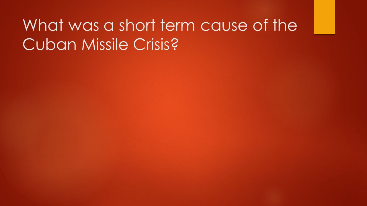 What was a short term cause of the Cuban Missile Crisis