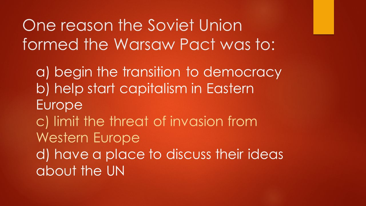 One reason the Soviet Union formed the Warsaw Pact was to: a) begin the transition to democracy b) help start capitalism in Eastern Europe c) limit the threat of invasion from Western Europe d) have a place to discuss their ideas about the UN