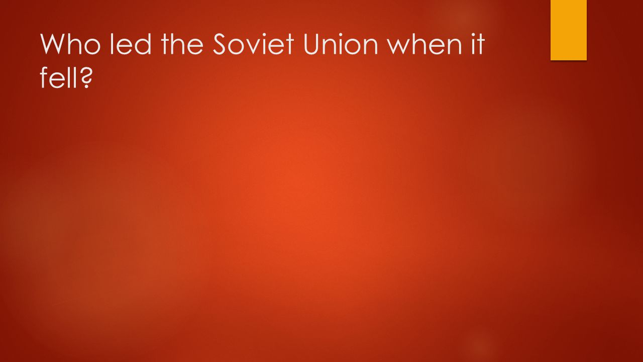 Who led the Soviet Union when it fell