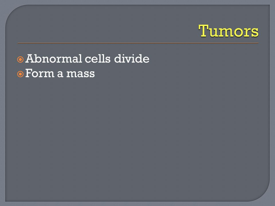  Abnormal cells divide  Form a mass