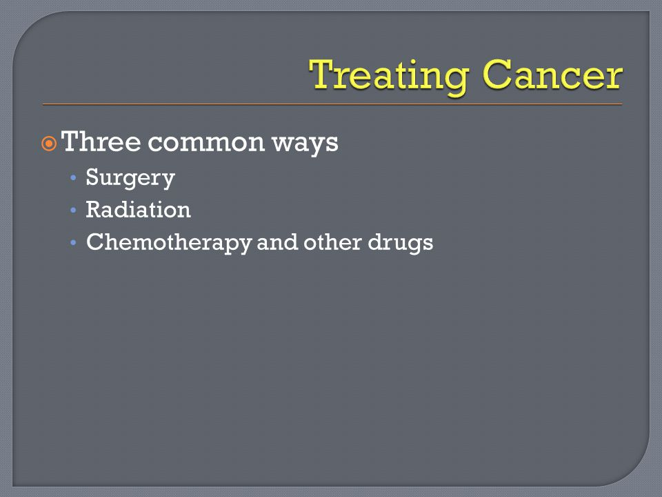  Three common ways Surgery Radiation Chemotherapy and other drugs