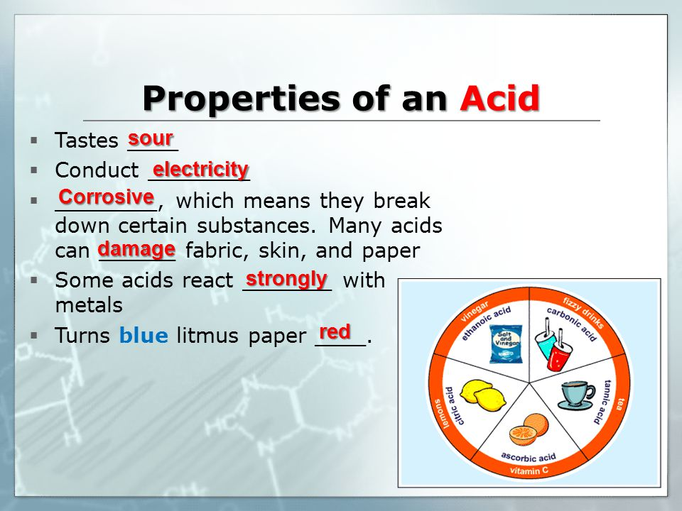 Properties of an Acid  Tastes ____  Conduct ________  ________, which means they break down certain substances.