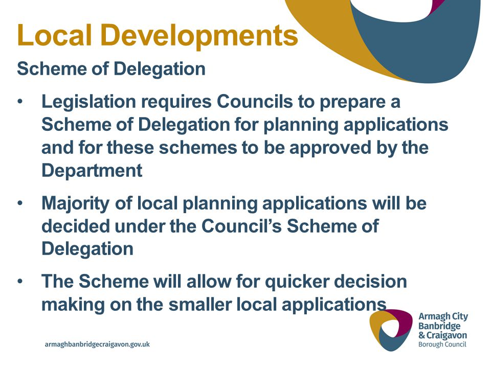 Local Developments Scheme of Delegation Legislation requires Councils to prepare a Scheme of Delegation for planning applications and for these schemes to be approved by the Department Majority of local planning applications will be decided under the Council's Scheme of Delegation The Scheme will allow for quicker decision making on the smaller local applications