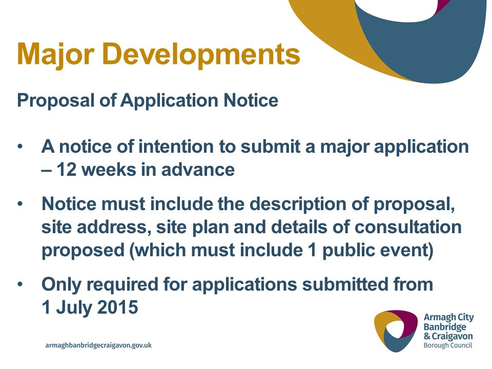 Major Developments Proposal of Application Notice A notice of intention to submit a major application – 12 weeks in advance Notice must include the description of proposal, site address, site plan and details of consultation proposed (which must include 1 public event) Only required for applications submitted from 1 July 2015