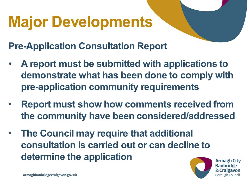 Major Developments Pre-Application Consultation Report A report must be submitted with applications to demonstrate what has been done to comply with pre-application community requirements Report must show how comments received from the community have been considered/addressed The Council may require that additional consultation is carried out or can decline to determine the application