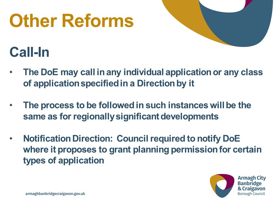 Other Reforms Call-In The DoE may call in any individual application or any class of application specified in a Direction by it The process to be followed in such instances will be the same as for regionally significant developments Notification Direction: Council required to notify DoE where it proposes to grant planning permission for certain types of application