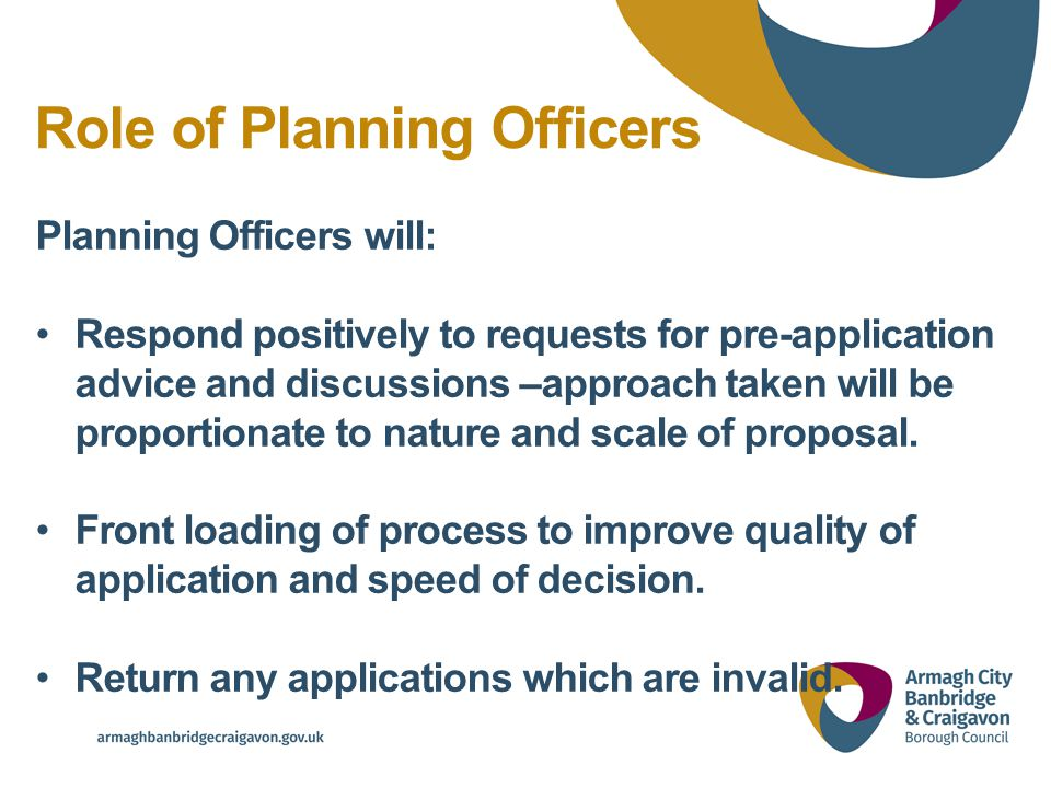 Role of Planning Officers Planning Officers will: Respond positively to requests for pre-application advice and discussions –approach taken will be proportionate to nature and scale of proposal.