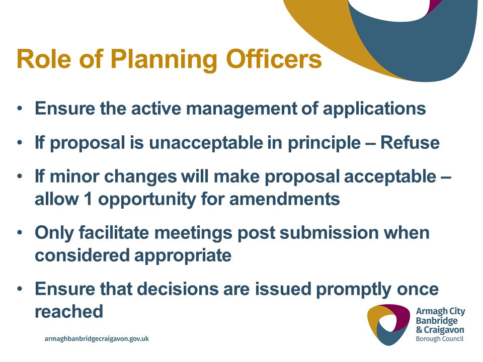Role of Planning Officers Ensure the active management of applications If proposal is unacceptable in principle – Refuse If minor changes will make proposal acceptable – allow 1 opportunity for amendments Only facilitate meetings post submission when considered appropriate Ensure that decisions are issued promptly once reached