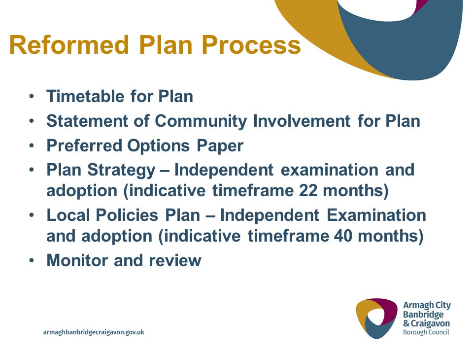 Reformed Plan Process Timetable for Plan Statement of Community Involvement for Plan Preferred Options Paper Plan Strategy – Independent examination and adoption (indicative timeframe 22 months) Local Policies Plan – Independent Examination and adoption (indicative timeframe 40 months) Monitor and review
