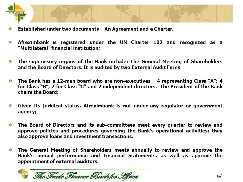 The Trade Finance Bank for Africa Established under two documents – An Agreement and a Charter; Afreximbank is registered under the UN Charter 102 and recognized as a Multilateral financial institution; The supervisory organs of the Bank include: The General Meeting of Shareholders and the Board of Directors.