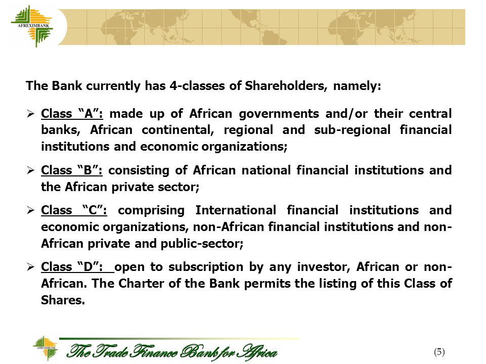 The Trade Finance Bank for Africa (5) The Bank currently has 4-classes of Shareholders, namely:  Class A : made up of African governments and/or their central banks, African continental, regional and sub-regional financial institutions and economic organizations;  Class B : consisting of African national financial institutions and the African private sector;  Class C : comprising International financial institutions and economic organizations, non-African financial institutions and non- African private and public-sector;  Class D : open to subscription by any investor, African or non- African.