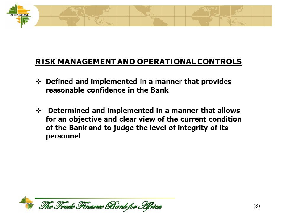 The Trade Finance Bank for Africa RISK MANAGEMENT AND OPERATIONAL CONTROLS  Defined and implemented in a manner that provides reasonable confidence in the Bank  Determined and implemented in a manner that allows for an objective and clear view of the current condition of the Bank and to judge the level of integrity of its personnel (8)