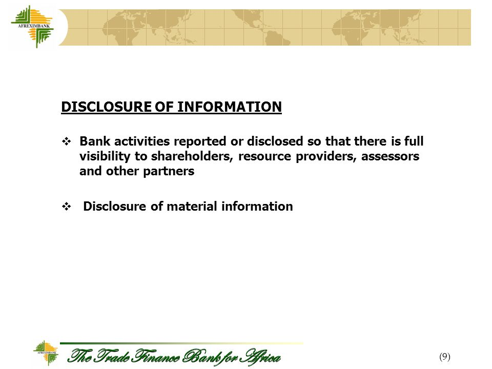 The Trade Finance Bank for Africa DISCLOSURE OF INFORMATION  Bank activities reported or disclosed so that there is full visibility to shareholders, resource providers, assessors and other partners  Disclosure of material information (9)