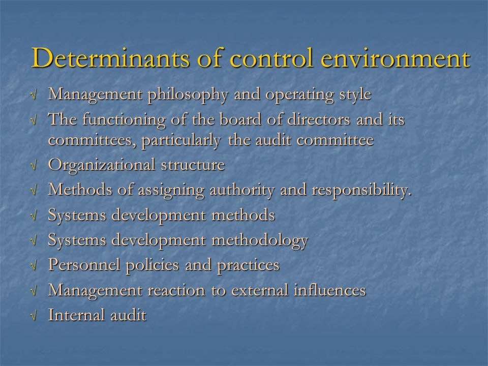 Determinants of control environment √ Management philosophy and operating style √ The functioning of the board of directors and its committees, particularly the audit committee √ Organizational structure √ Methods of assigning authority and responsibility.