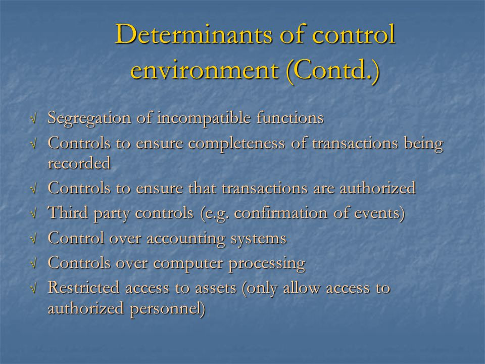 Determinants of control environment (Contd.) √ Segregation of incompatible functions √ Controls to ensure completeness of transactions being recorded √ Controls to ensure that transactions are authorized √ Third party controls (e.g.