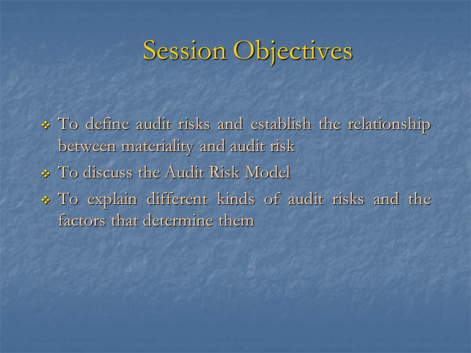 Session Objectives  To define audit risks and establish the relationship between materiality and audit risk  To discuss the Audit Risk Model  To explain different kinds of audit risks and the factors that determine them
