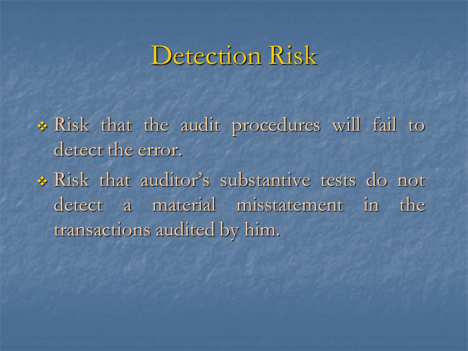Detection Risk  Risk that the audit procedures will fail to detect the error.