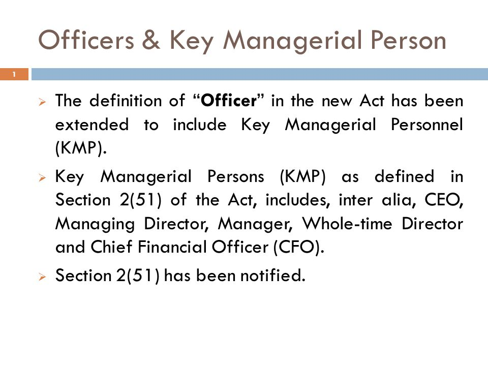 Officers & Key Managerial Person  The definition of Officer in the new Act has been extended to include Key Managerial Personnel (KMP).