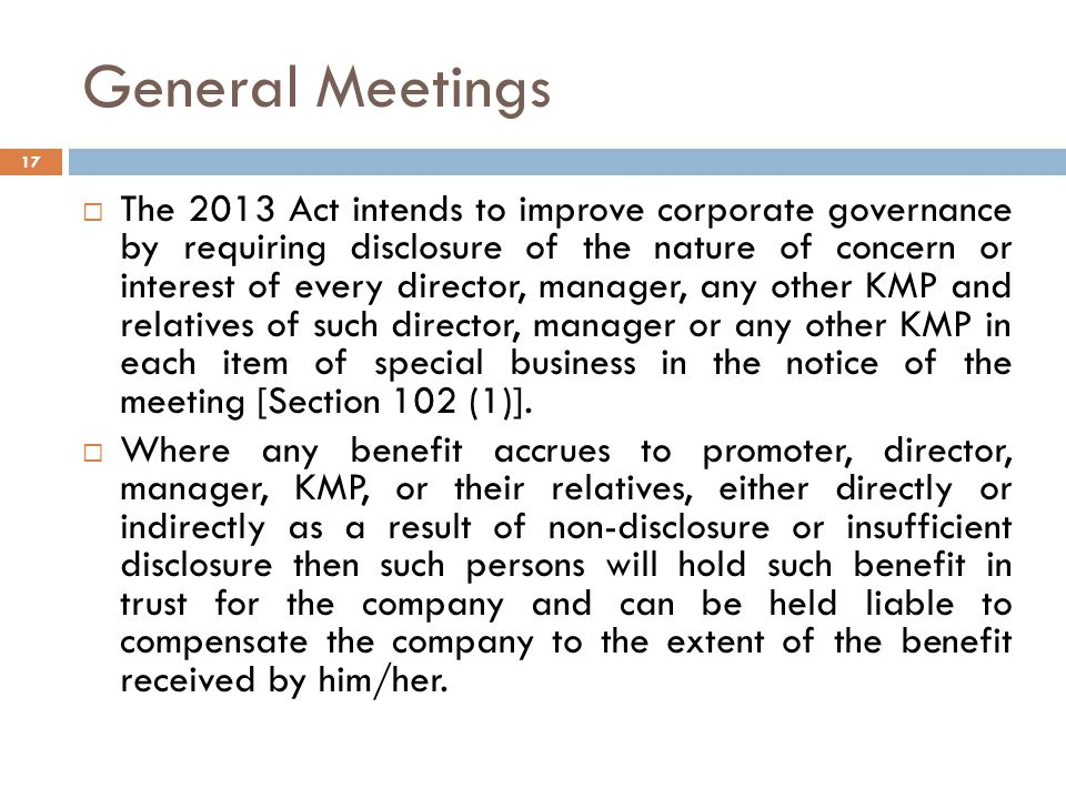 General Meetings  The 2013 Act intends to improve corporate governance by requiring disclosure of the nature of concern or interest of every director, manager, any other KMP and relatives of such director, manager or any other KMP in each item of special business in the notice of the meeting [Section 102 (1)].