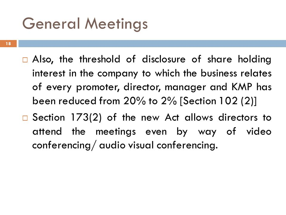 General Meetings  Also, the threshold of disclosure of share holding interest in the company to which the business relates of every promoter, director, manager and KMP has been reduced from 20% to 2% [Section 102 (2)]  Section 173(2) of the new Act allows directors to attend the meetings even by way of video conferencing/ audio visual conferencing.
