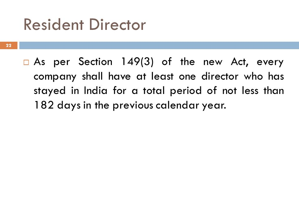 Resident Director 22  As per Section 149(3) of the new Act, every company shall have at least one director who has stayed in India for a total period of not less than 182 days in the previous calendar year.