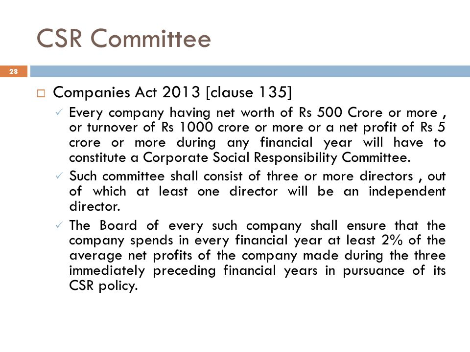 CSR Committee 28  Companies Act 2013 [clause 135] Every company having net worth of Rs 500 Crore or more, or turnover of Rs 1000 crore or more or a net profit of Rs 5 crore or more during any financial year will have to constitute a Corporate Social Responsibility Committee.