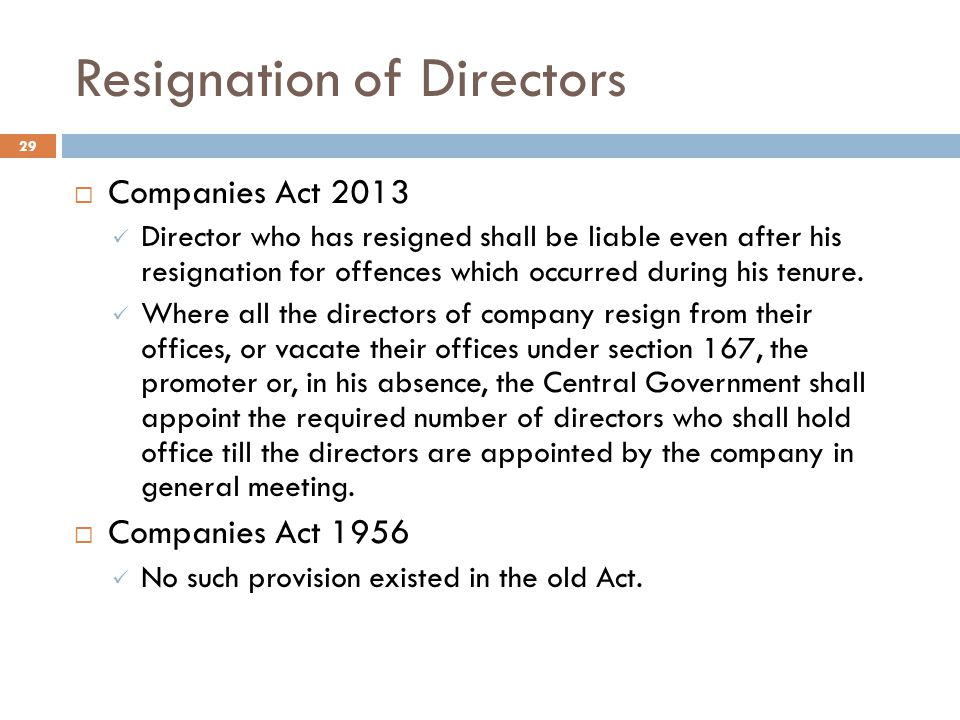 Resignation of Directors 29  Companies Act 2013 Director who has resigned shall be liable even after his resignation for offences which occurred during his tenure.