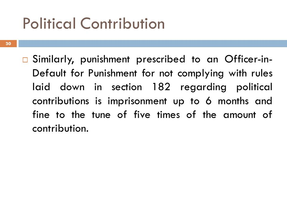 Political Contribution  Similarly, punishment prescribed to an Officer-in- Default for Punishment for not complying with rules laid down in section 182 regarding political contributions is imprisonment up to 6 months and fine to the tune of five times of the amount of contribution.