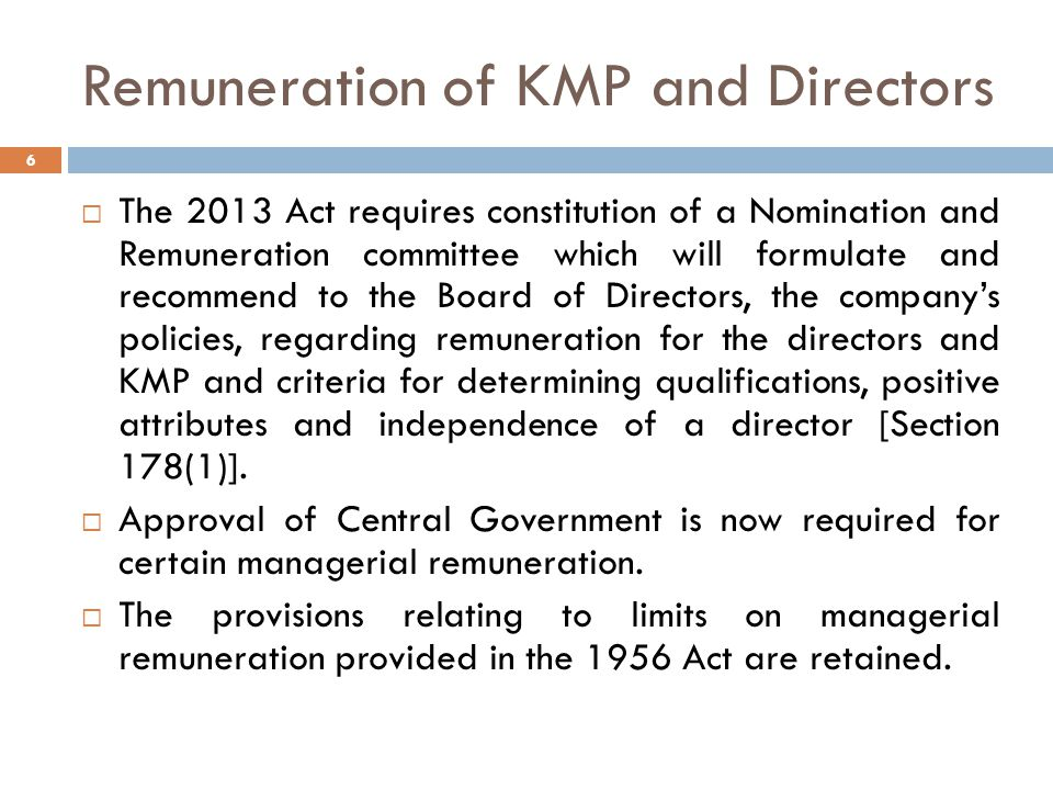 Remuneration of KMP and Directors  The 2013 Act requires constitution of a Nomination and Remuneration committee which will formulate and recommend to the Board of Directors, the company's policies, regarding remuneration for the directors and KMP and criteria for determining qualifications, positive attributes and independence of a director [Section 178(1)].