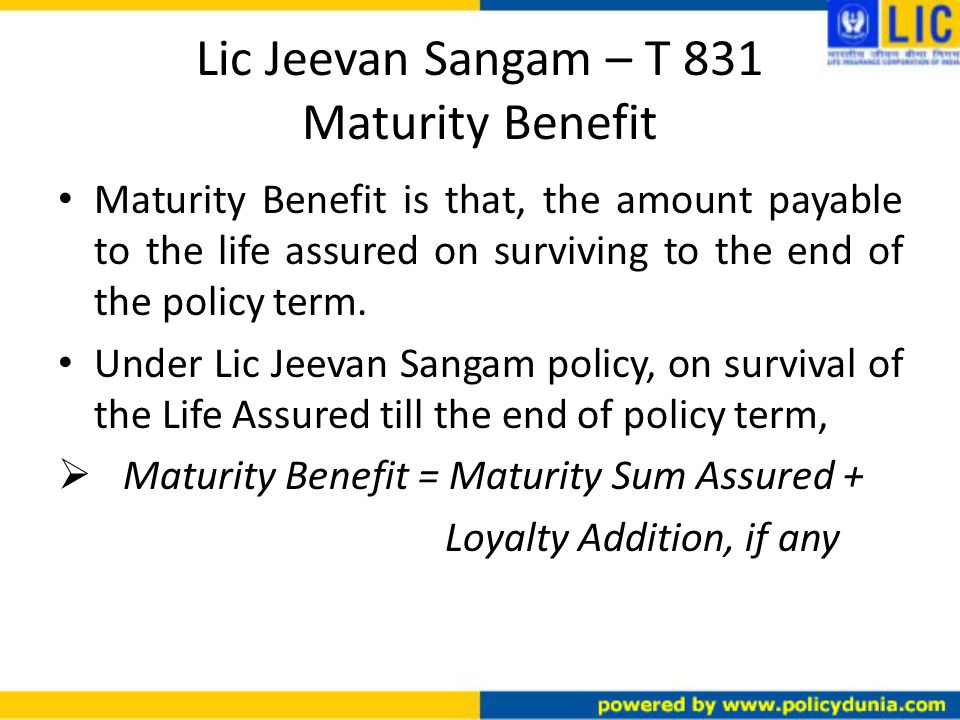 Lic Jeevan Sangam – T 831 Maturity Benefit Maturity Benefit is that, the amount payable to the life assured on surviving to the end of the policy term.