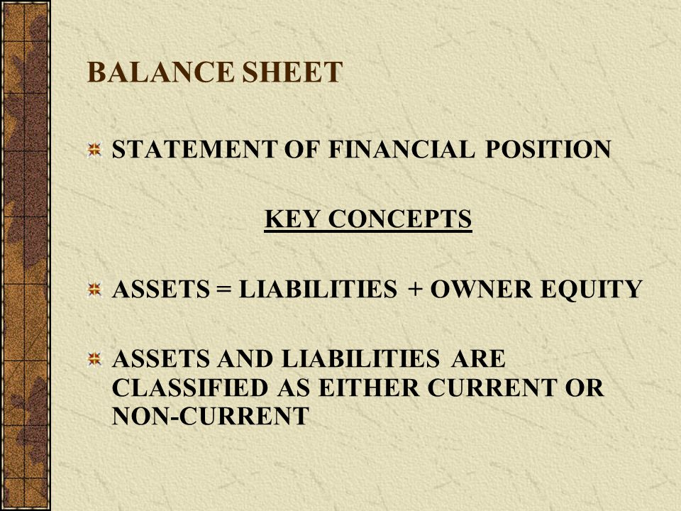 BALANCE SHEET STATEMENT OF FINANCIAL POSITION KEY CONCEPTS ASSETS = LIABILITIES + OWNER EQUITY ASSETS AND LIABILITIES ARE CLASSIFIED AS EITHER CURRENT OR NON-CURRENT