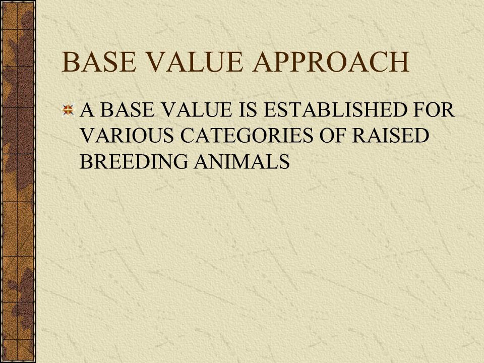 BASE VALUE APPROACH A BASE VALUE IS ESTABLISHED FOR VARIOUS CATEGORIES OF RAISED BREEDING ANIMALS