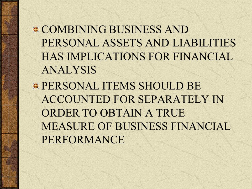 COMBINING BUSINESS AND PERSONAL ASSETS AND LIABILITIES HAS IMPLICATIONS FOR FINANCIAL ANALYSIS PERSONAL ITEMS SHOULD BE ACCOUNTED FOR SEPARATELY IN ORDER TO OBTAIN A TRUE MEASURE OF BUSINESS FINANCIAL PERFORMANCE