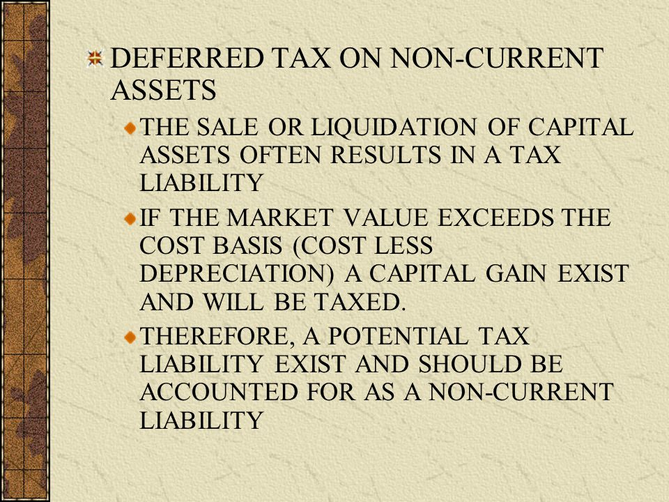 DEFERRED TAX ON NON-CURRENT ASSETS THE SALE OR LIQUIDATION OF CAPITAL ASSETS OFTEN RESULTS IN A TAX LIABILITY IF THE MARKET VALUE EXCEEDS THE COST BASIS (COST LESS DEPRECIATION) A CAPITAL GAIN EXIST AND WILL BE TAXED.