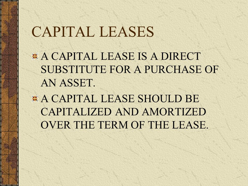CAPITAL LEASES A CAPITAL LEASE IS A DIRECT SUBSTITUTE FOR A PURCHASE OF AN ASSET.