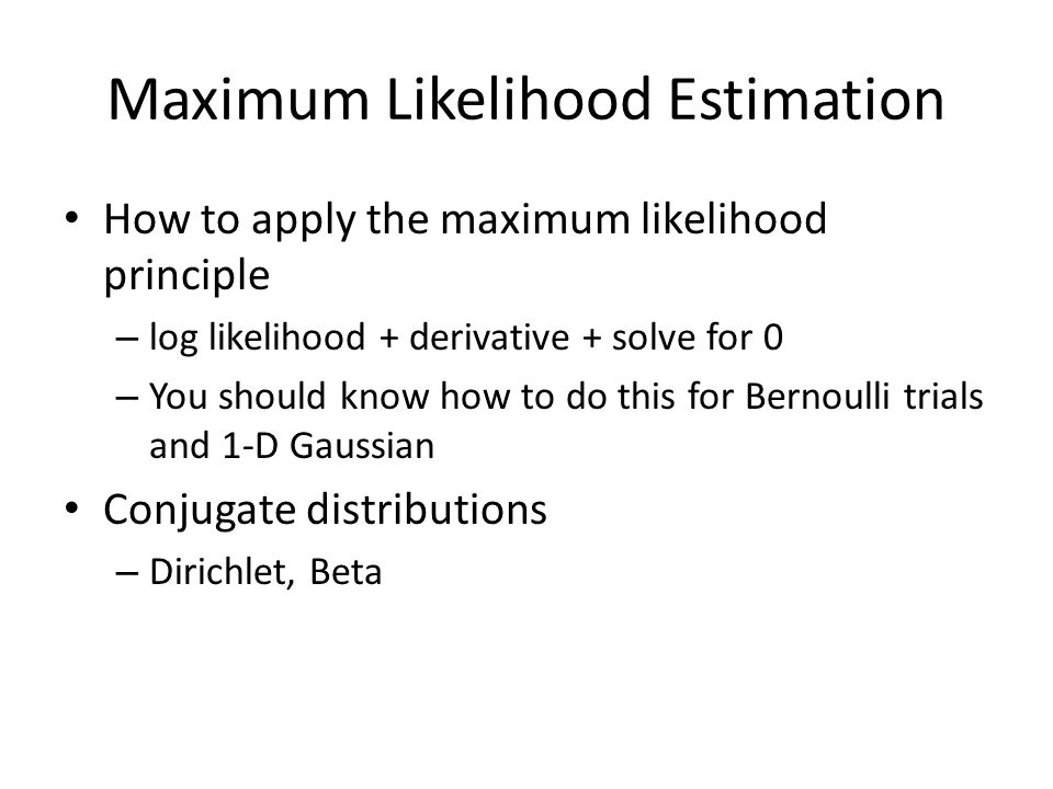 Maximum Likelihood Estimation How to apply the maximum likelihood principle – log likelihood + derivative + solve for 0 – You should know how to do this for Bernoulli trials and 1-D Gaussian Conjugate distributions – Dirichlet, Beta